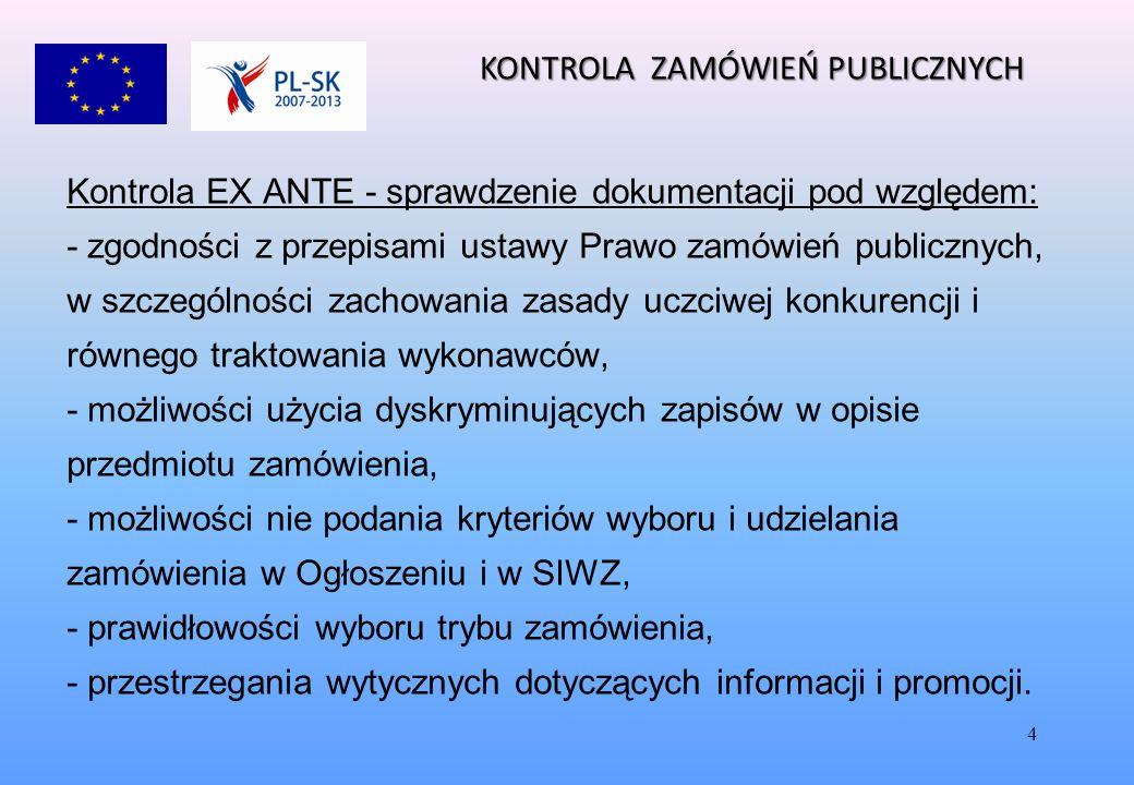 4 Kontrola EX ANTE - sprawdzenie dokumentacji pod względem: - zgodności z przepisami ustawy Prawo zamówień publicznych, w szczególności zachowania zasady uczciwej konkurencji i równego traktowania wykonawców, - możliwości użycia dyskryminujących zapisów w opisie przedmiotu zamówienia, - możliwości nie podania kryteriów wyboru i udzielania zamówienia w Ogłoszeniu i w SIWZ, - prawidłowości wyboru trybu zamówienia, - przestrzegania wytycznych dotyczących informacji i promocji.