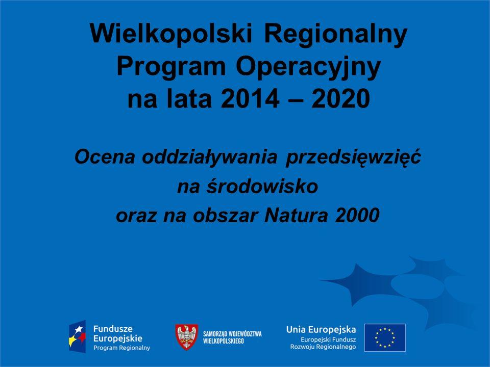 Wielkopolski Regionalny Program Operacyjny na lata 2014 – 2020 Ocena oddziaływania przedsięwzięć na środowisko oraz na obszar Natura 2000