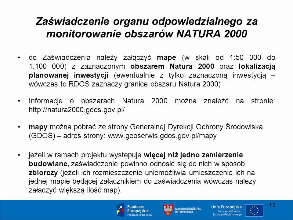 Zaświadczenie organu odpowiedzialnego za monitorowanie obszarów NATURA 2000 do Zaświadczenia należy załączyć mapę (w skali od 1:50 000 do 1:100 000) z zaznaczonym obszarem Natura 2000 oraz lokalizacją planowanej inwestycji (ewentualnie z tylko zaznaczoną inwestycją – wówczas to RDOŚ zaznaczy granice obszaru Natura 2000) Informacje o obszarach Natura 2000 można znaleźć na stronie: http://natura2000.gdos.gov.pl/ mapy można pobrać ze strony Generalnej Dyrekcji Ochrony Środowiska (GDOŚ) – adres strony: www.geoserwis.gdos.gov.pl/mapy jeżeli w ramach projektu występuje więcej niż jedno zamierzenie budowlane, zaświadczenie powinno odnosić się do nich w sposób zbiorczy (jeżeli ich rozmieszczenie uniemożliwia umieszczenie ich na jednej mapie będącej załącznikiem do zaświadczenia wówczas należy załączyć większą ilość map).
