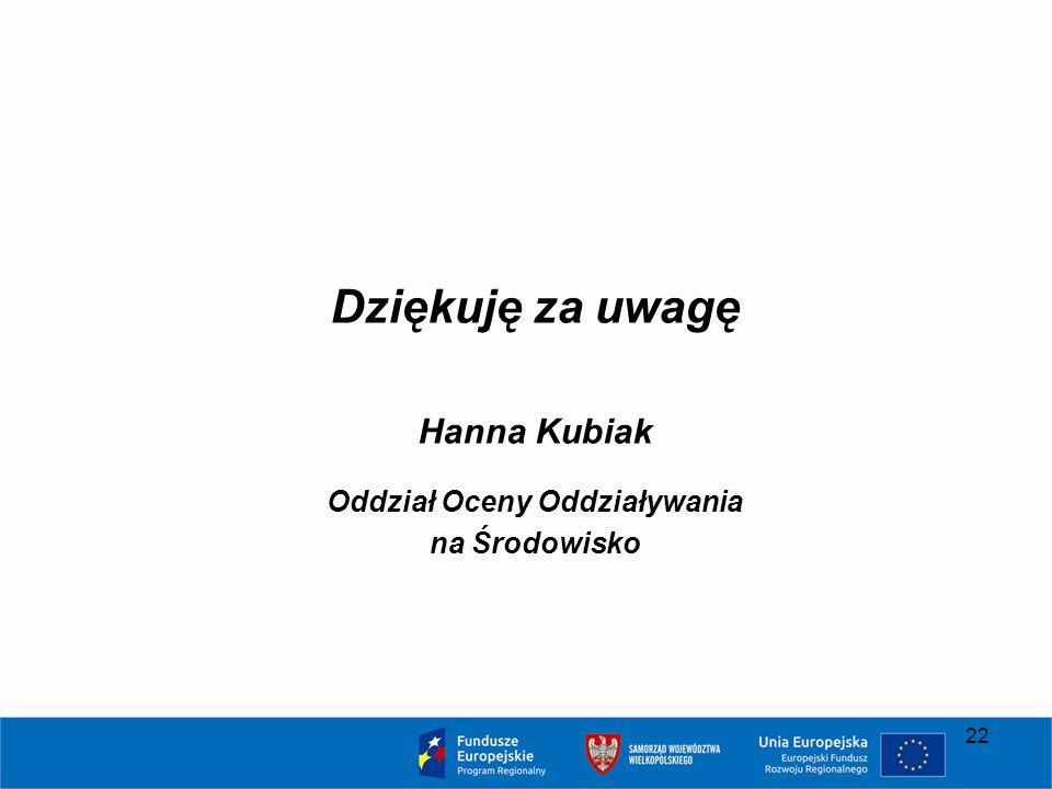 Dziękuję za uwagę Hanna Kubiak Oddział Oceny Oddziaływania na Środowisko 22