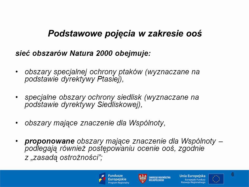 """6 Podstawowe pojęcia w zakresie ooś sieć obszarów Natura 2000 obejmuje: obszary specjalnej ochrony ptaków (wyznaczane na podstawie dyrektywy Ptasiej), specjalne obszary ochrony siedlisk (wyznaczane na podstawie dyrektywy Siedliskowej), obszary mające znaczenie dla Wspólnoty, proponowane obszary mające znaczenie dla Wspólnoty – podlegają również postępowaniu ocenie ooś, zgodnie z """"zasadą ostrożności ;"""