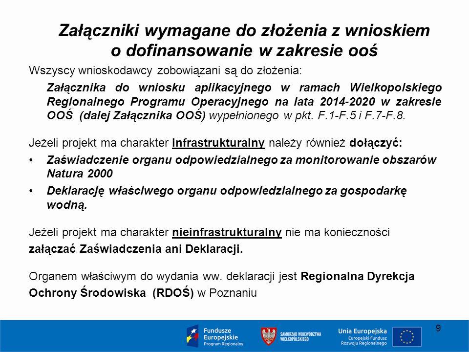 Załączniki wymagane do złożenia z wnioskiem o dofinansowanie w zakresie ooś Wszyscy wnioskodawcy zobowiązani są do złożenia: Załącznika do wniosku aplikacyjnego w ramach Wielkopolskiego Regionalnego Programu Operacyjnego na lata 2014-2020 w zakresie OOŚ (dalej Załącznika OOŚ) wypełnionego w pkt.