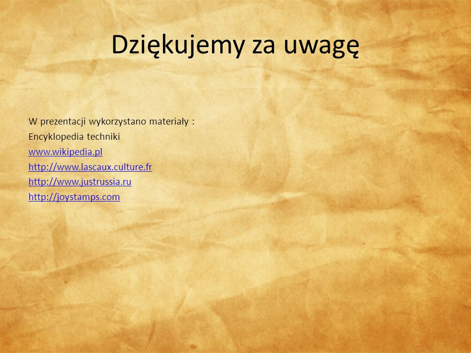 Dziękujemy za uwagę W prezentacji wykorzystano materiały : Encyklopedia techniki www.wikipedia.pl http://www.lascaux.culture.fr http://www.justrussia.ru http://joystamps.com