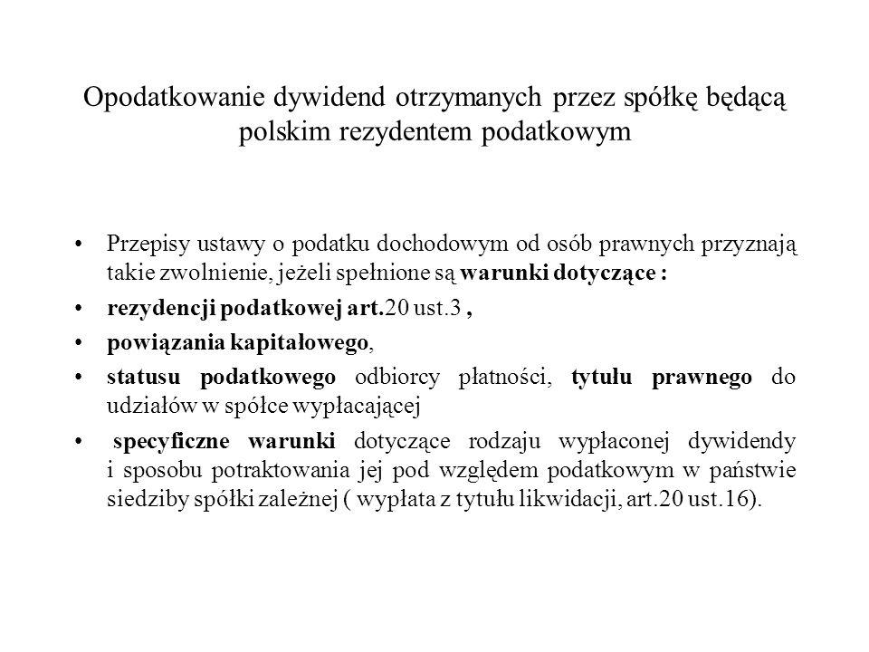 Opodatkowanie dywidend otrzymanych przez spółkę będącą polskim rezydentem podatkowym Przepisy ustawy o podatku dochodowym od osób prawnych przyznają takie zwolnienie, jeżeli spełnione są warunki dotyczące : rezydencji podatkowej art.20 ust.3, powiązania kapitałowego, statusu podatkowego odbiorcy płatności, tytułu prawnego do udziałów w spółce wypłacającej specyficzne warunki dotyczące rodzaju wypłaconej dywidendy i sposobu potraktowania jej pod względem podatkowym w państwie siedziby spółki zależnej ( wypłata z tytułu likwidacji, art.20 ust.16).