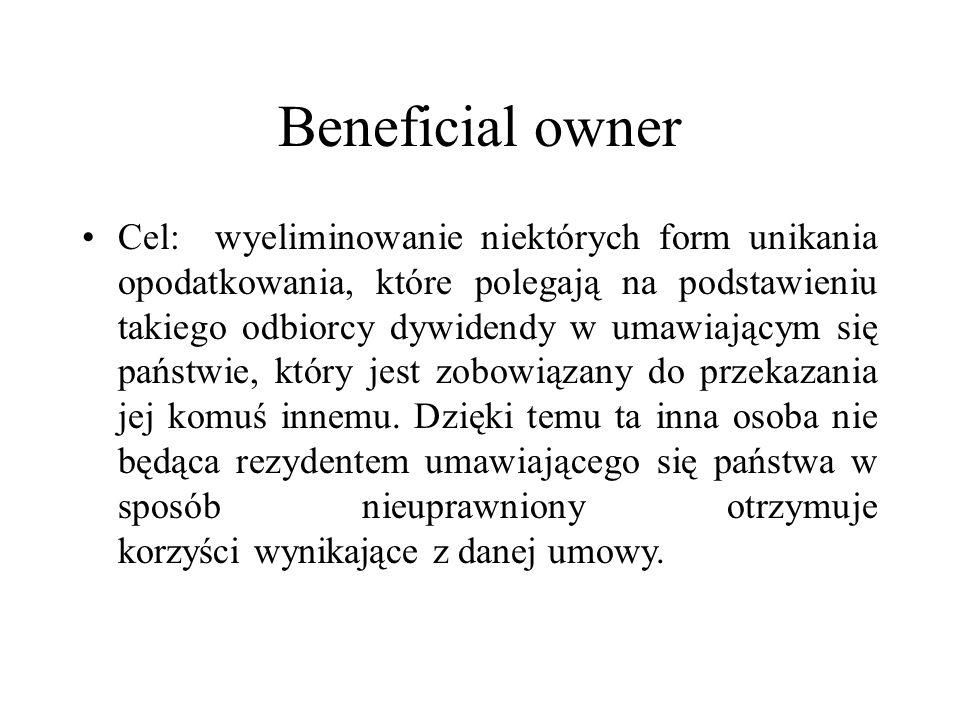 Beneficial owner Cel: wyeliminowanie niektórych form unikania opodatkowania, które polegają na podstawieniu takiego odbiorcy dywidendy w umawiającym się państwie, który jest zobowiązany do przekazania jej komuś innemu.