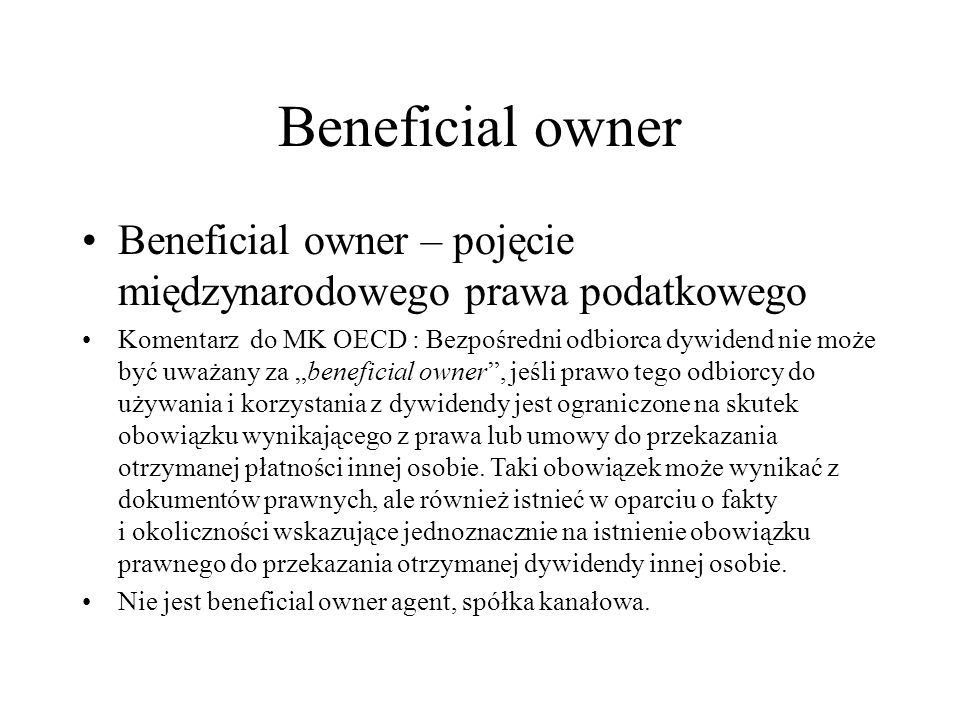 """Beneficial owner Beneficial owner – pojęcie międzynarodowego prawa podatkowego Komentarz do MK OECD : Bezpośredni odbiorca dywidend nie może być uważany za """"beneficial owner , jeśli prawo tego odbiorcy do używania i korzystania z dywidendy jest ograniczone na skutek obowiązku wynikającego z prawa lub umowy do przekazania otrzymanej płatności innej osobie."""