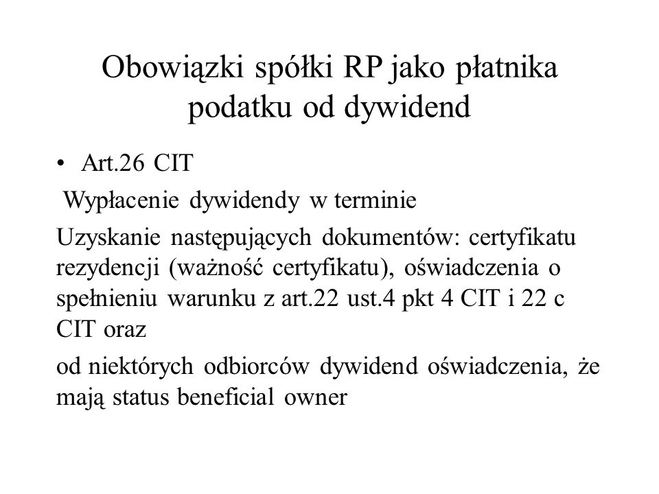 Obowiązki spółki RP jako płatnika podatku od dywidend Art.26 CIT Wypłacenie dywidendy w terminie Uzyskanie następujących dokumentów: certyfikatu rezydencji (ważność certyfikatu), oświadczenia o spełnieniu warunku z art.22 ust.4 pkt 4 CIT i 22 c CIT oraz od niektórych odbiorców dywidend oświadczenia, że mają status beneficial owner