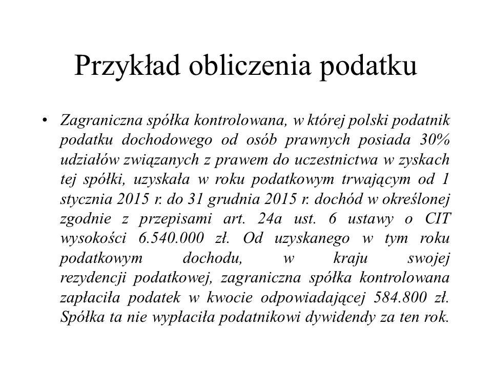 Przykład obliczenia podatku Zagraniczna spółka kontrolowana, w której polski podatnik podatku dochodowego od osób prawnych posiada 30% udziałów związanych z prawem do uczestnictwa w zyskach tej spółki, uzyskała w roku podatkowym trwającym od 1 stycznia 2015 r.
