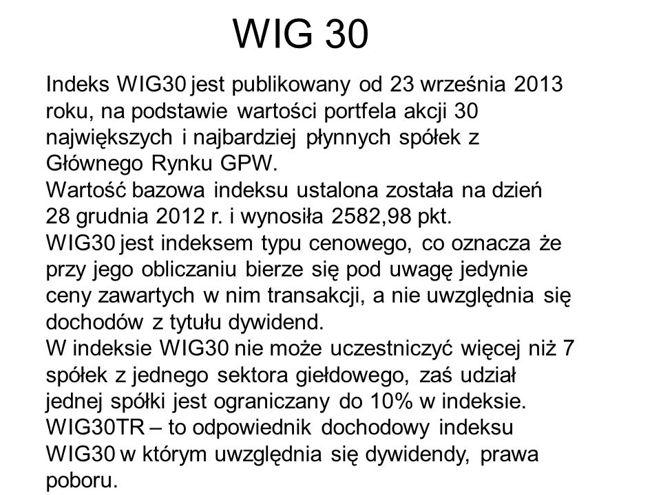 WIG 30 Indeks WIG30 jest publikowany od 23 września 2013 roku, na podstawie wartości portfela akcji 30 największych i najbardziej płynnych spółek z Głównego Rynku GPW.