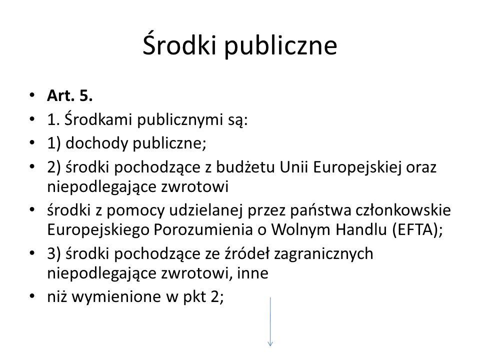 Środki publiczne Art. 5. 1. Środkami publicznymi są: 1) dochody publiczne; 2) środki pochodzące z budżetu Unii Europejskiej oraz niepodlegające zwroto