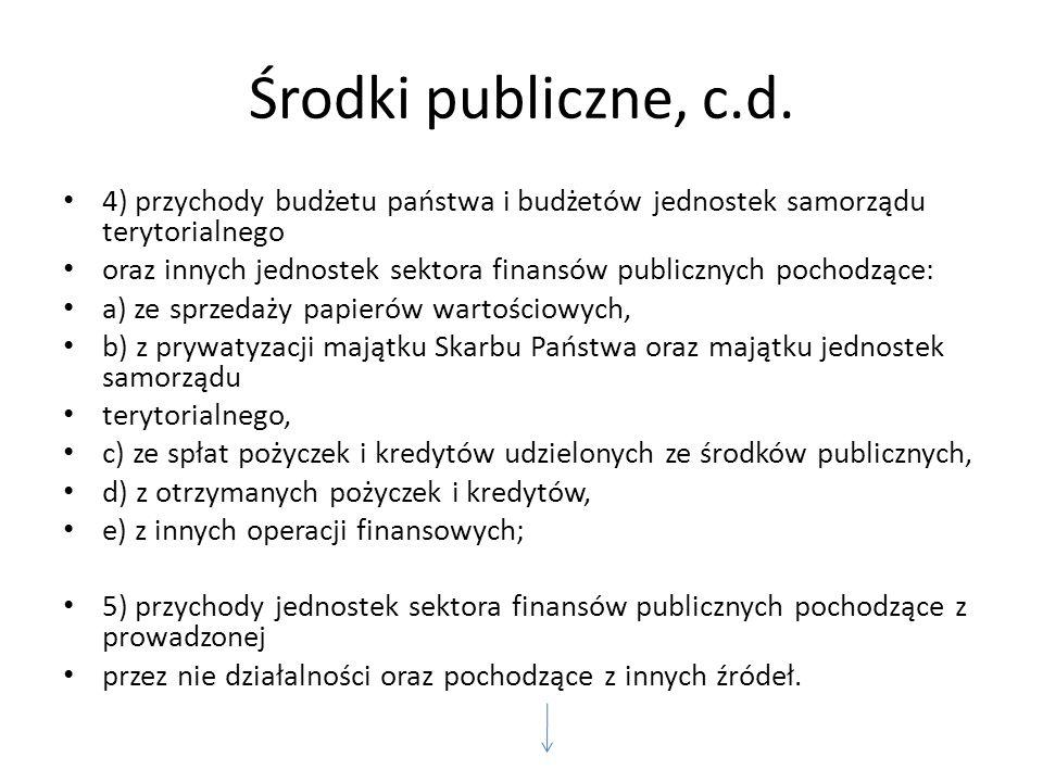 Środki publiczne, c.d. 4) przychody budżetu państwa i budżetów jednostek samorządu terytorialnego oraz innych jednostek sektora finansów publicznych p