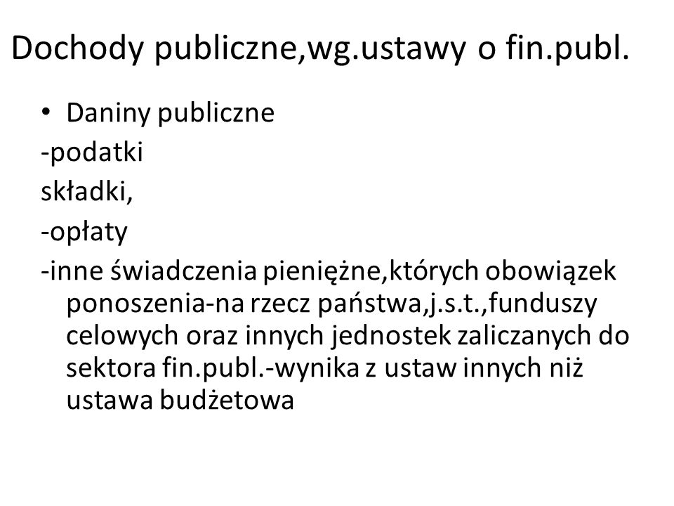 Dochody publiczne,wg.ustawy o fin.publ. Daniny publiczne -podatki składki, -opłaty -inne świadczenia pieniężne,których obowiązek ponoszenia-na rzecz p