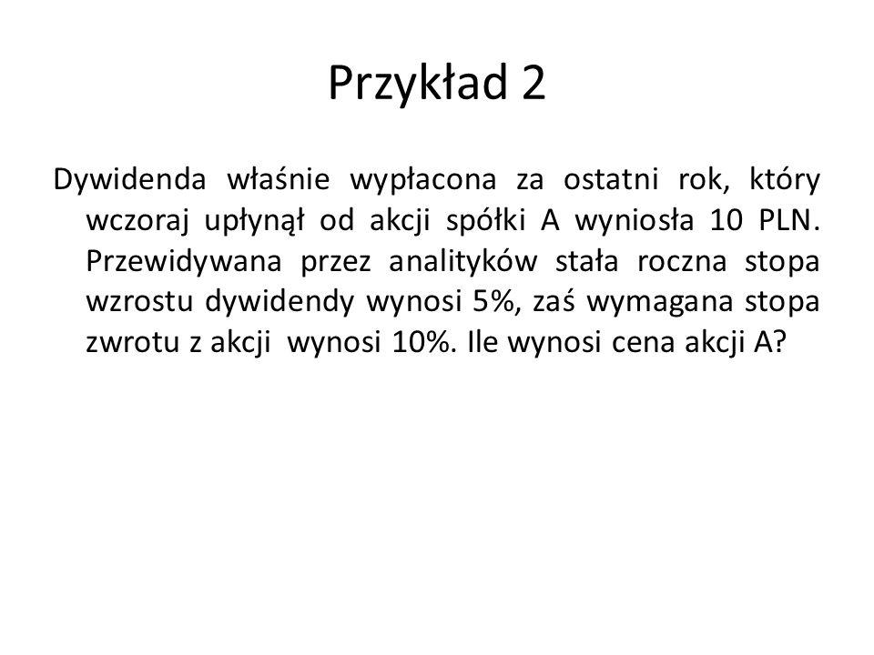 Przykład 2 Dywidenda właśnie wypłacona za ostatni rok, który wczoraj upłynął od akcji spółki A wyniosła 10 PLN. Przewidywana przez analityków stała ro