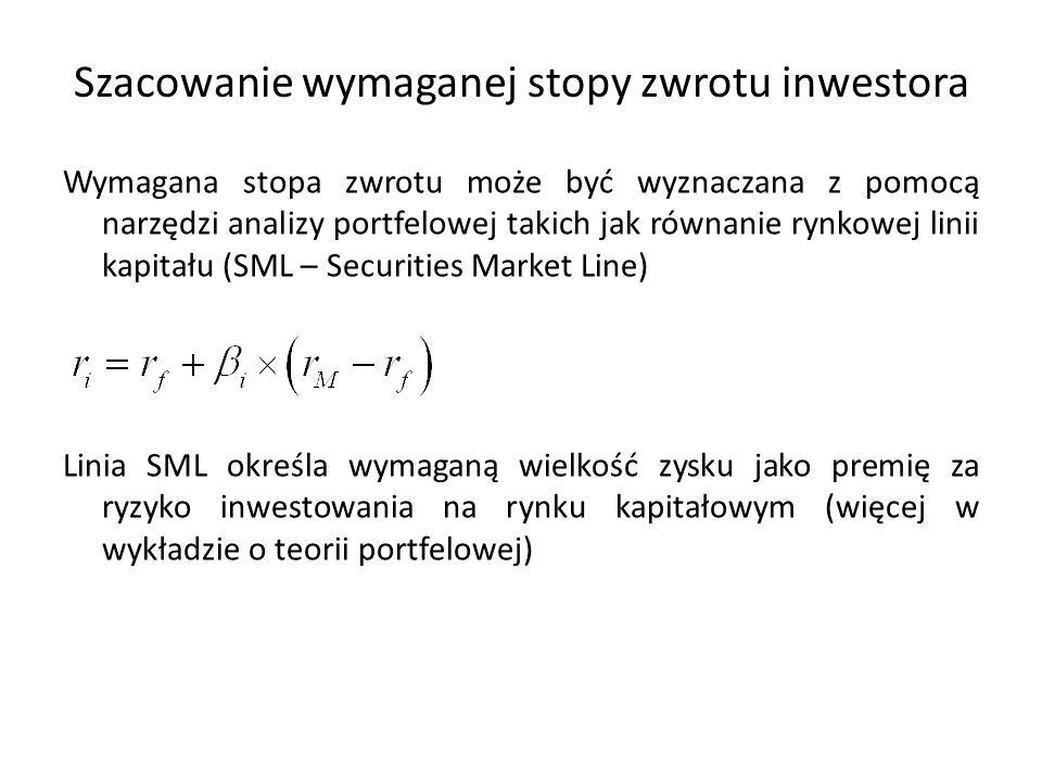 Szacowanie wymaganej stopy zwrotu inwestora Wymagana stopa zwrotu może być wyznaczana z pomocą narzędzi analizy portfelowej takich jak równanie rynkowej linii kapitału (SML – Securities Market Line) Linia SML określa wymaganą wielkość zysku jako premię za ryzyko inwestowania na rynku kapitałowym (więcej w wykładzie o teorii portfelowej)