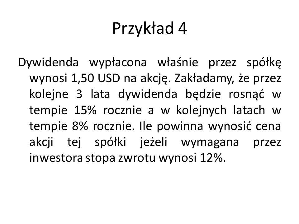 Przykład 4 Dywidenda wypłacona właśnie przez spółkę wynosi 1,50 USD na akcję. Zakładamy, że przez kolejne 3 lata dywidenda będzie rosnąć w tempie 15%