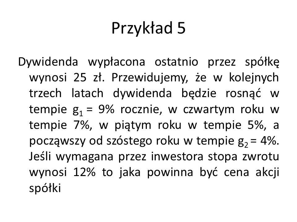Przykład 5 Dywidenda wypłacona ostatnio przez spółkę wynosi 25 zł. Przewidujemy, że w kolejnych trzech latach dywidenda będzie rosnąć w tempie g 1 = 9