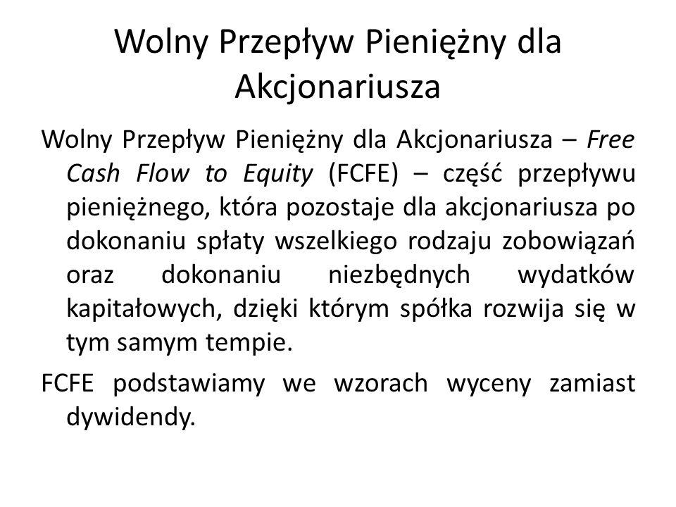 Wolny Przepływ Pieniężny dla Akcjonariusza Wolny Przepływ Pieniężny dla Akcjonariusza – Free Cash Flow to Equity (FCFE) – część przepływu pieniężnego, która pozostaje dla akcjonariusza po dokonaniu spłaty wszelkiego rodzaju zobowiązań oraz dokonaniu niezbędnych wydatków kapitałowych, dzięki którym spółka rozwija się w tym samym tempie.