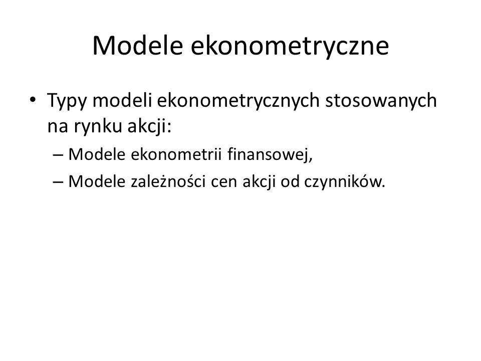 Modele ekonometryczne Typy modeli ekonometrycznych stosowanych na rynku akcji: – Modele ekonometrii finansowej, – Modele zależności cen akcji od czynników.