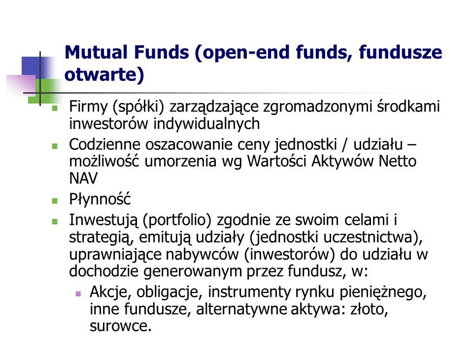 Mutual Funds (open-end funds, fundusze otwarte) Firmy (spółki) zarządzające zgromadzonymi środkami inwestorów indywidualnych Codzienne oszacowanie ceny jednostki / udziału – możliwość umorzenia wg Wartości Aktywów Netto NAV Płynność Inwestują (portfolio) zgodnie ze swoim celami i strategią, emitują udziały (jednostki uczestnictwa), uprawniające nabywców (inwestorów) do udziału w dochodzie generowanym przez fundusz, w: Akcje, obligacje, instrumenty rynku pieniężnego, inne fundusze, alternatywne aktywa: złoto, surowce.