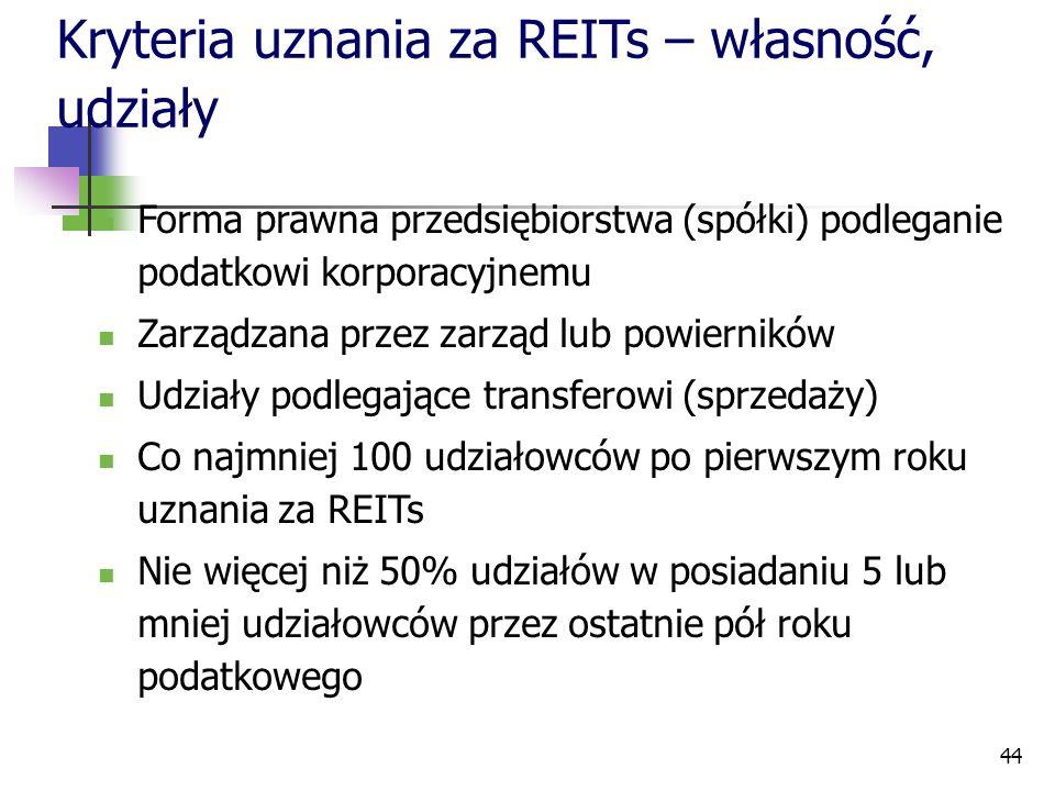 44 Kryteria uznania za REITs – własność, udziały Forma prawna przedsiębiorstwa (spółki) podleganie podatkowi korporacyjnemu Zarządzana przez zarząd lu