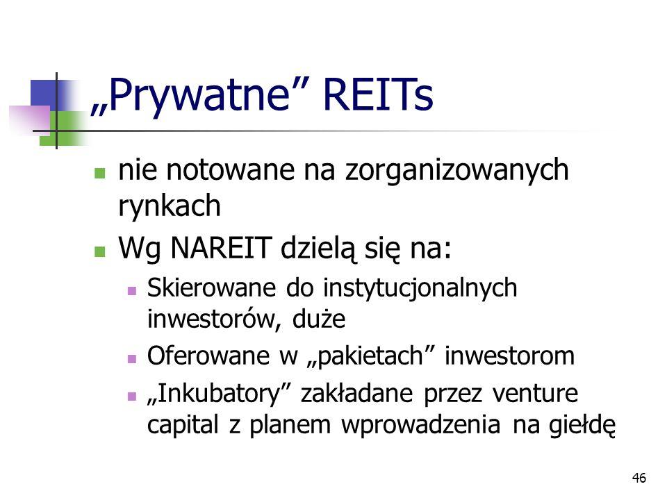"""46 """"Prywatne REITs nie notowane na zorganizowanych rynkach Wg NAREIT dzielą się na: Skierowane do instytucjonalnych inwestorów, duże Oferowane w """"pakietach inwestorom """"Inkubatory zakładane przez venture capital z planem wprowadzenia na giełdę"""