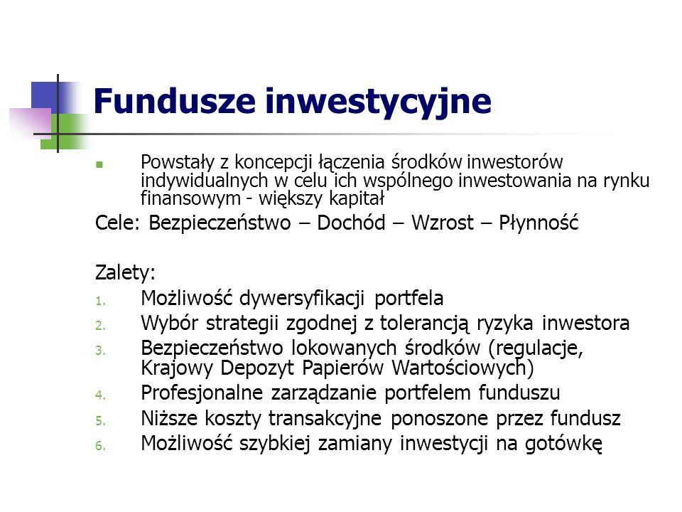Fundusze inwestycyjne Powstały z koncepcji łączenia środków inwestorów indywidualnych w celu ich wspólnego inwestowania na rynku finansowym - większy kapitał Cele: Bezpieczeństwo – Dochód – Wzrost – Płynność Zalety: 1.