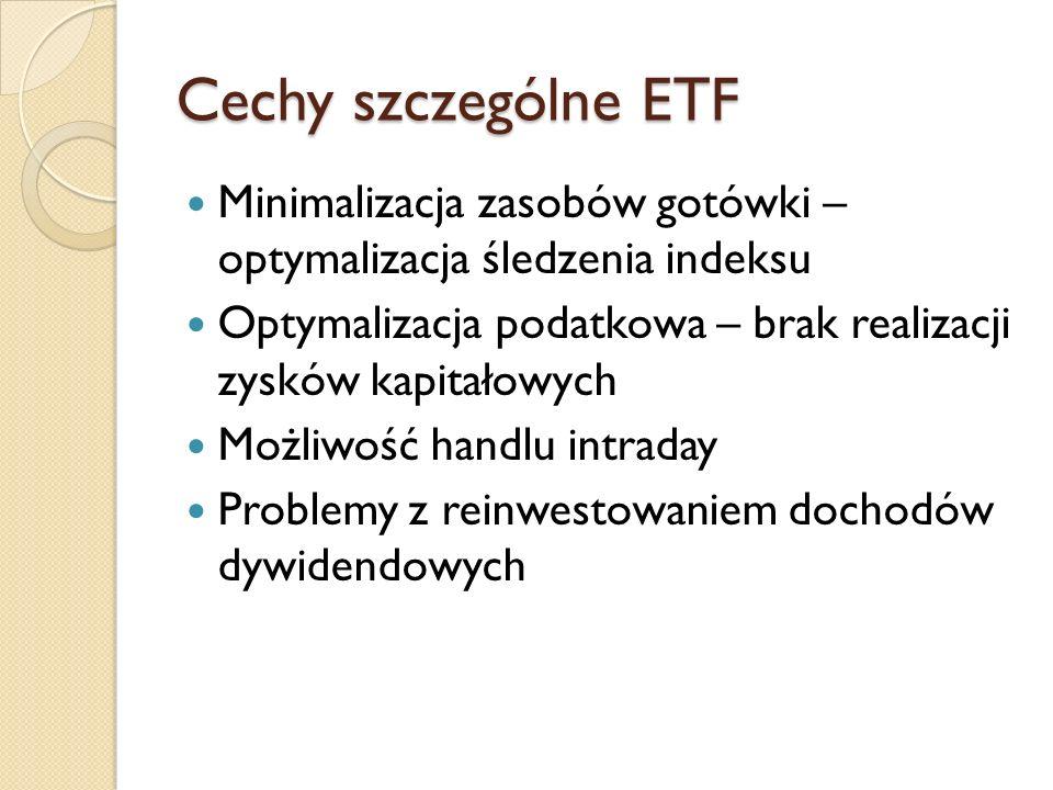 Cechy szczególne ETF Minimalizacja zasobów gotówki – optymalizacja śledzenia indeksu Optymalizacja podatkowa – brak realizacji zysków kapitałowych Możliwość handlu intraday Problemy z reinwestowaniem dochodów dywidendowych