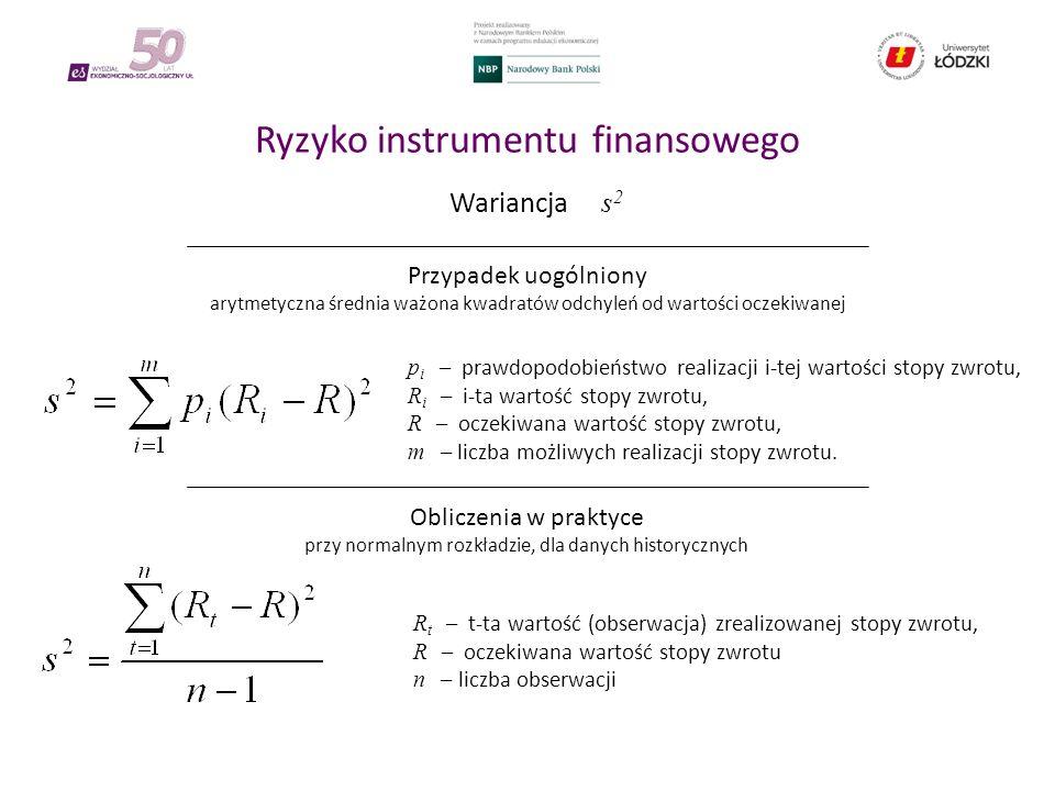 Ryzyko instrumentu finansowego Wariancja s 2 Przypadek uogólniony arytmetyczna średnia ważona kwadratów odchyleń od wartości oczekiwanej Obliczenia w praktyce przy normalnym rozkładzie, dla danych historycznych p i – prawdopodobieństwo realizacji i-tej wartości stopy zwrotu, R i – i-ta wartość stopy zwrotu, R – oczekiwana wartość stopy zwrotu, m – liczba możliwych realizacji stopy zwrotu.