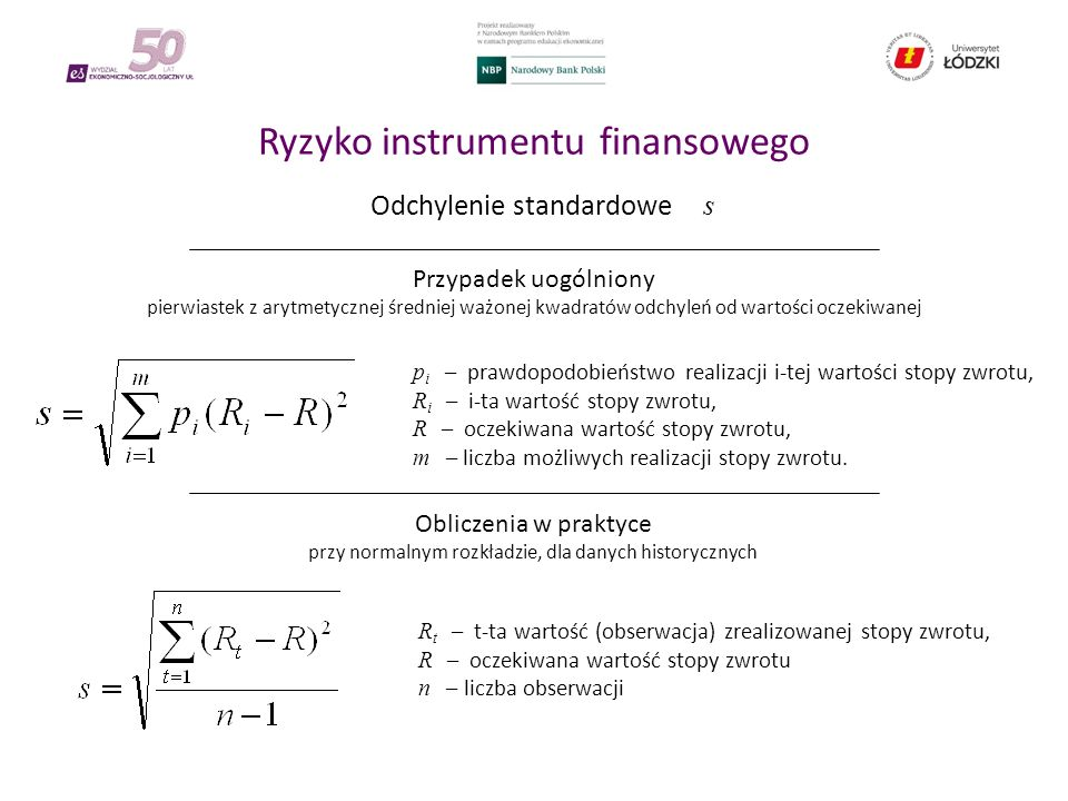 Ryzyko instrumentu finansowego Odchylenie standardowe s Przypadek uogólniony pierwiastek z arytmetycznej średniej ważonej kwadratów odchyleń od wartości oczekiwanej Obliczenia w praktyce przy normalnym rozkładzie, dla danych historycznych p i – prawdopodobieństwo realizacji i-tej wartości stopy zwrotu, R i – i-ta wartość stopy zwrotu, R – oczekiwana wartość stopy zwrotu, m – liczba możliwych realizacji stopy zwrotu.