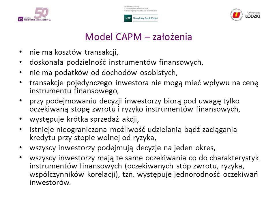 Model CAPM – założenia nie ma kosztów transakcji, doskonała podzielność instrumentów finansowych, nie ma podatków od dochodów osobistych, transakcje pojedynczego inwestora nie mogą mieć wpływu na cenę instrumentu finansowego, przy podejmowaniu decyzji inwestorzy biorą pod uwagę tylko oczekiwaną stopę zwrotu i ryzyko instrumentów finansowych, występuje krótka sprzedaż akcji, istnieje nieograniczona możliwość udzielania bądź zaciągania kredytu przy stopie wolnej od ryzyka, wszyscy inwestorzy podejmują decyzje na jeden okres, wszyscy inwestorzy mają te same oczekiwania co do charakterystyk instrumentów finansowych (oczekiwanych stóp zwrotu, ryzyka, współczynników korelacji), tzn.