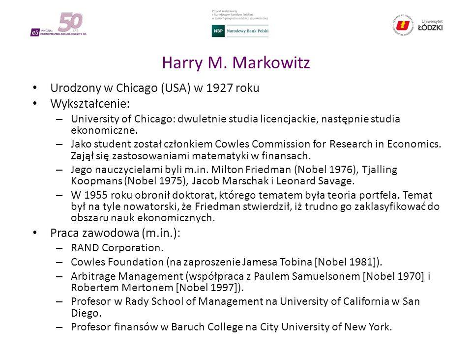 Harry M. Markowitz Urodzony w Chicago (USA) w 1927 roku Wykształcenie: – University of Chicago: dwuletnie studia licencjackie, następnie studia ekonom
