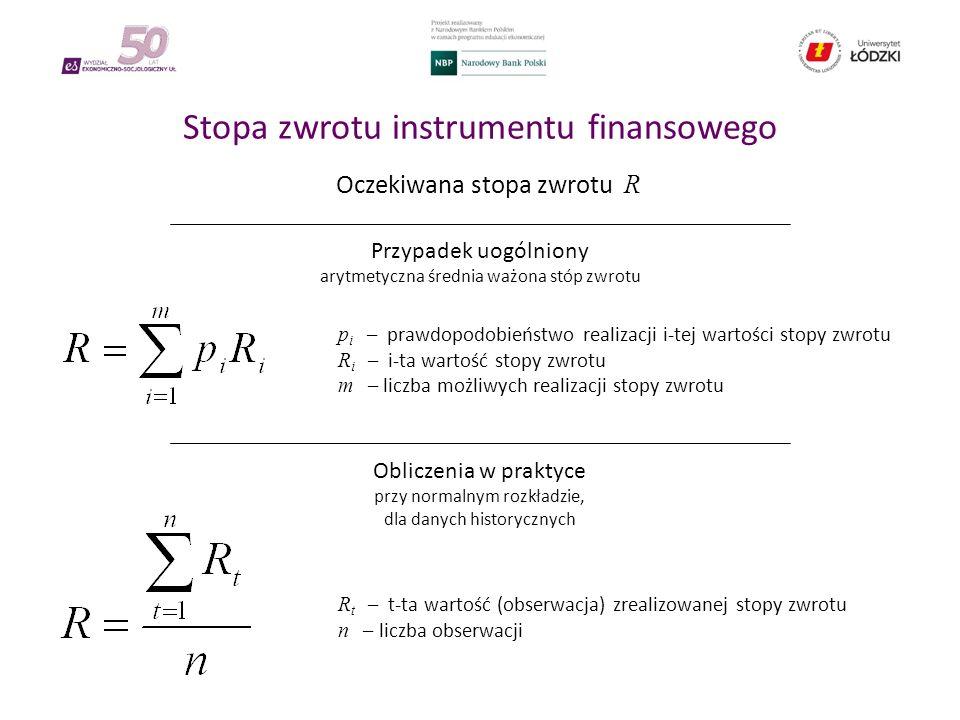 Stopa zwrotu instrumentu finansowego Oczekiwana stopa zwrotu R Przypadek uogólniony arytmetyczna średnia ważona stóp zwrotu Obliczenia w praktyce przy normalnym rozkładzie, dla danych historycznych p i – prawdopodobieństwo realizacji i-tej wartości stopy zwrotu R i – i-ta wartość stopy zwrotu m – liczba możliwych realizacji stopy zwrotu R t – t-ta wartość (obserwacja) zrealizowanej stopy zwrotu n – liczba obserwacji