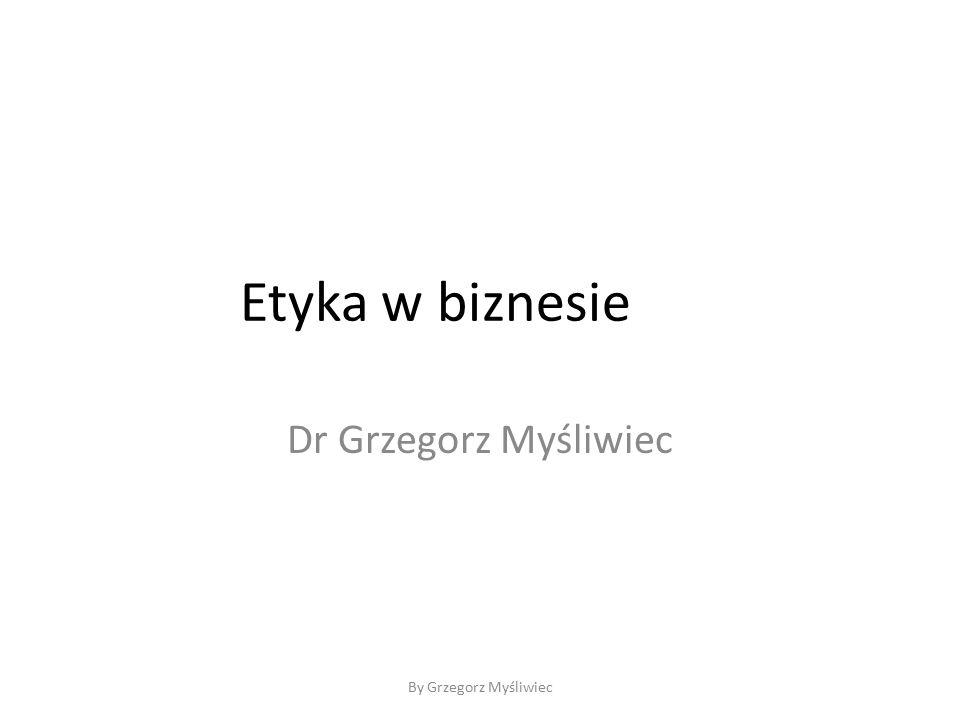 By Grzegorz Myśliwiec Etyka w biznesie Dr Grzegorz Myśliwiec