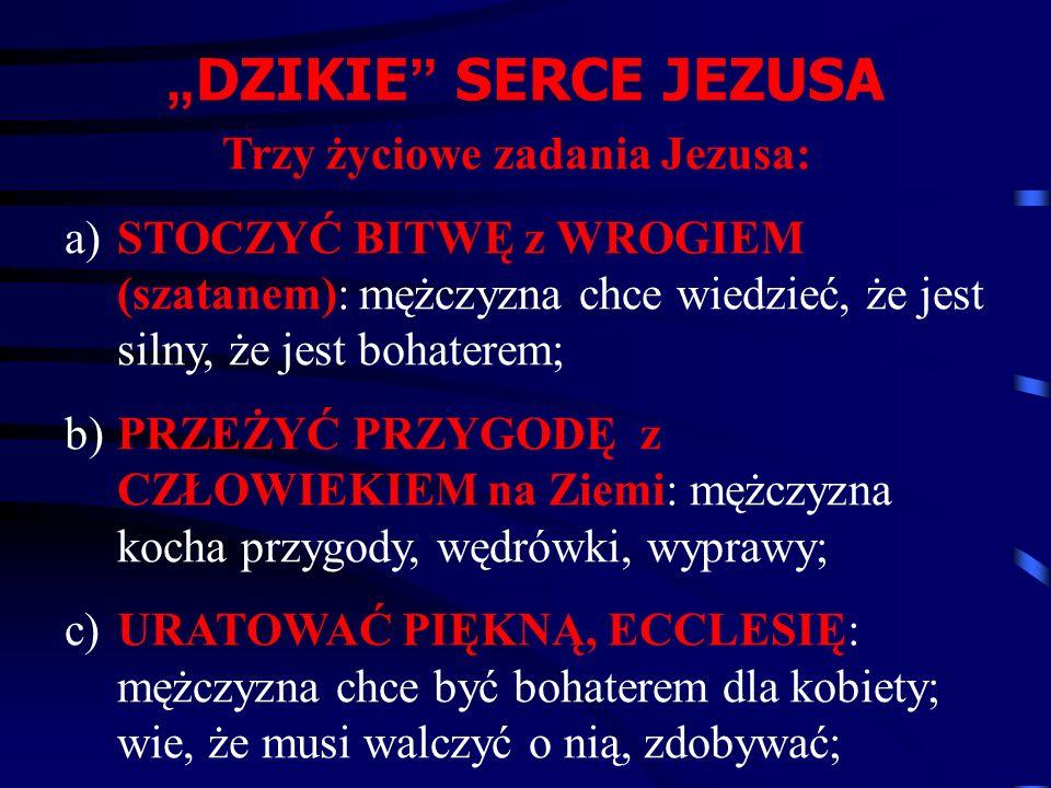 """Trzy życiowe zadania Jezusa: a)STOCZYĆ BITWĘ z WROGIEM (szatanem): mężczyzna chce wiedzieć, że jest silny, że jest bohaterem; b)PRZEŻYĆ PRZYGODĘ z CZŁOWIEKIEM na Ziemi: mężczyzna kocha przygody, wędrówki, wyprawy; c)URATOWAĆ PIĘKNĄ, ECCLESIĘ: mężczyzna chce być bohaterem dla kobiety; wie, że musi walczyć o nią, zdobywać; """" DZIKIE SERCE JEZUSA"""