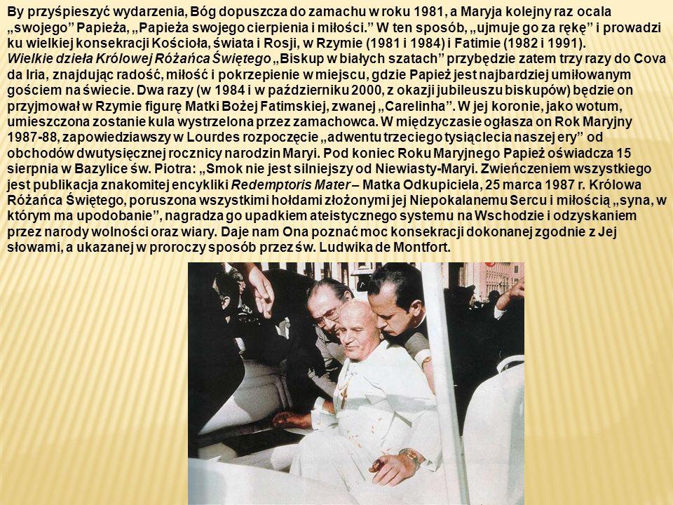 """By przyśpieszyć wydarzenia, Bóg dopuszcza do zamachu w roku 1981, a Maryja kolejny raz ocala """"swojego Papieża, """"Papieża swojego cierpienia i miłości. W ten sposób, """"ujmuje go za rękę i prowadzi ku wielkiej konsekracji Kościoła, świata i Rosji, w Rzymie (1981 i 1984) i Fatimie (1982 i 1991)."""