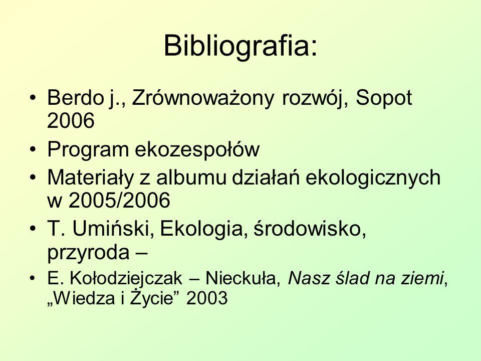 Bibliografia: Berdo j., Zrównoważony rozwój, Sopot 2006 Program ekozespołów Materiały z albumu działań ekologicznych w 2005/2006 T.