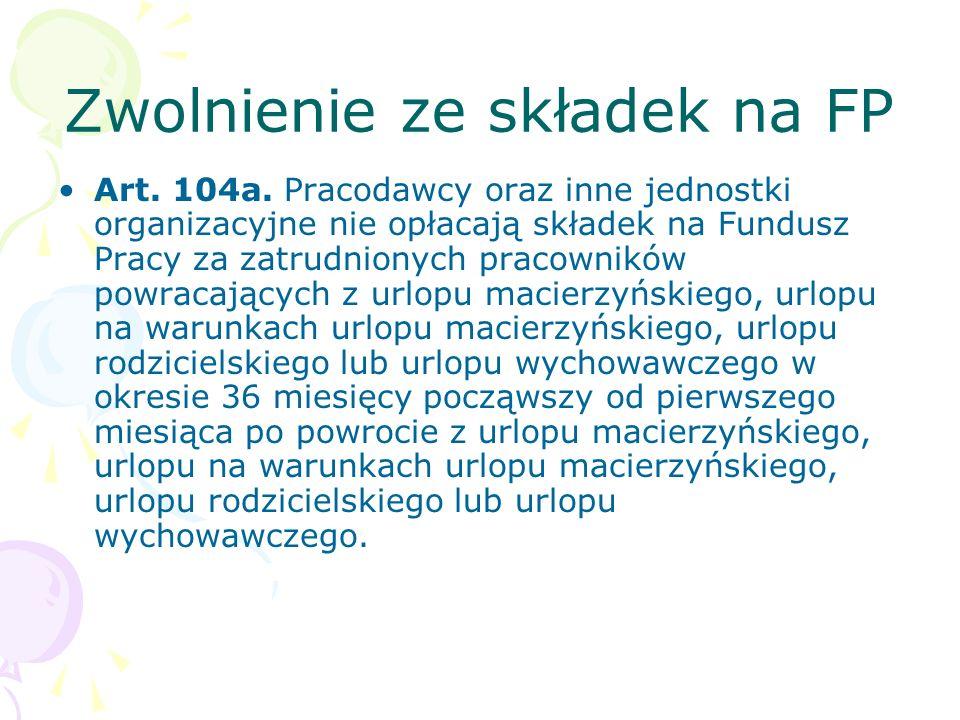 Zwolnienie ze składek na FP Art. 104a. Pracodawcy oraz inne jednostki organizacyjne nie opłacają składek na Fundusz Pracy za zatrudnionych pracowników