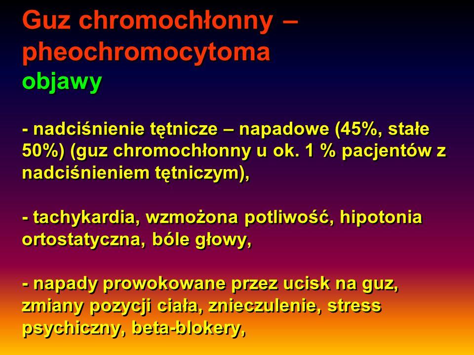 Guz chromochłonny – pheochromocytoma objawy - nadciśnienie tętnicze – napadowe (45%, stałe 50%) (guz chromochłonny u ok. 1 % pacjentów z nadciśnieniem