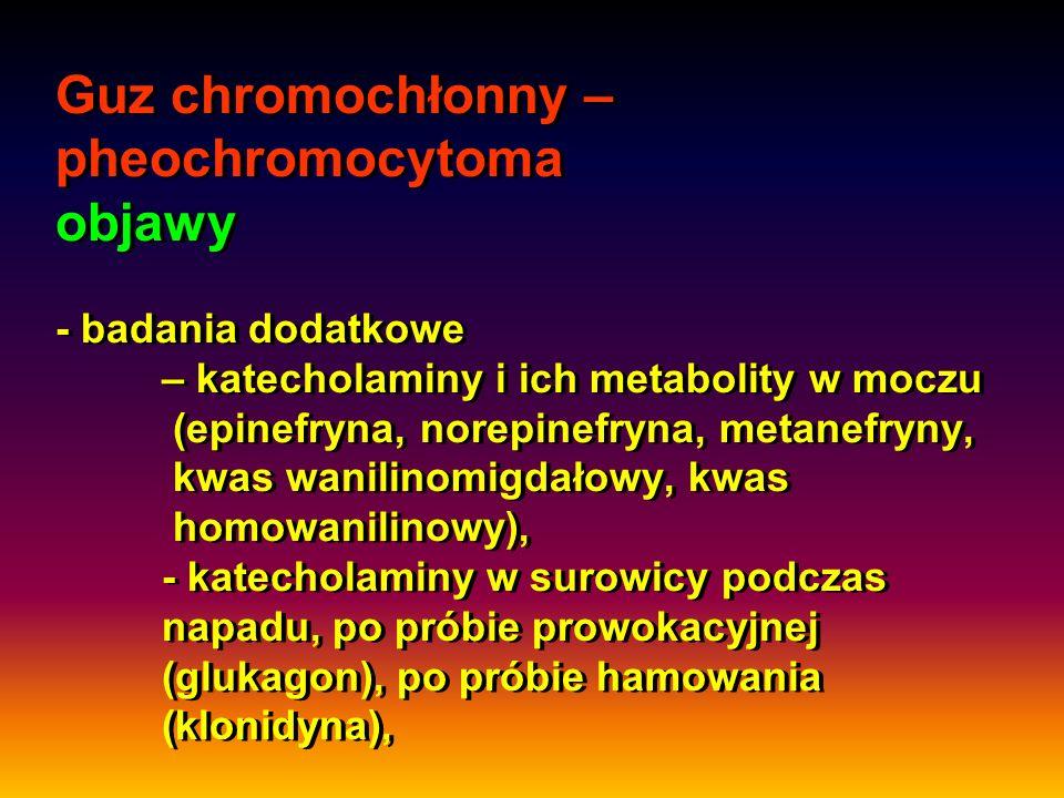 Guz chromochłonny – pheochromocytoma objawy - badania dodatkowe – katecholaminy i ich metabolity w moczu (epinefryna, norepinefryna, metanefryny, kwas