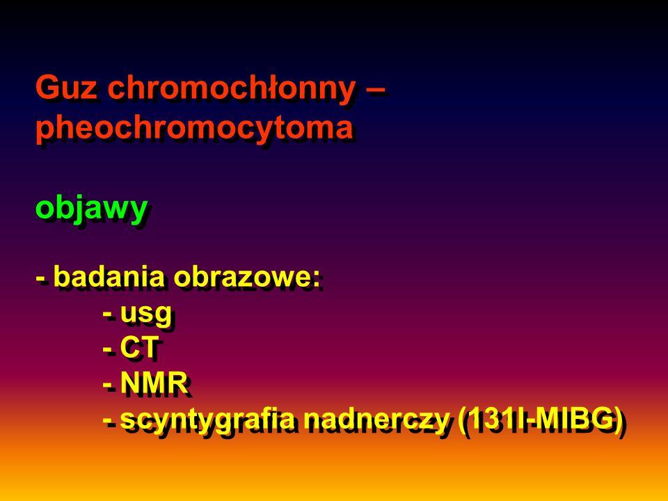 Guz chromochłonny – pheochromocytoma objawy - badania obrazowe: - usg - CT - NMR - scyntygrafia nadnerczy (131I-MIBG)