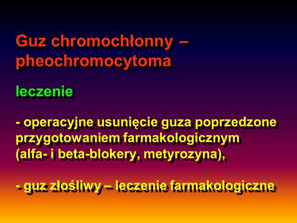 Guz chromochłonny – pheochromocytoma leczenie - operacyjne usunięcie guza poprzedzone przygotowaniem farmakologicznym (alfa- i beta-blokery, metyrozyn