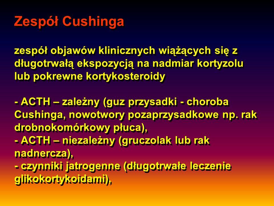 Zespół Cushinga zespół objawów klinicznych wiążących się z długotrwałą ekspozycją na nadmiar kortyzolu lub pokrewne kortykosteroidy - ACTH – zależny (