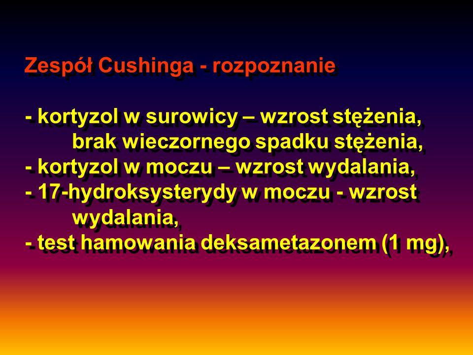 Zespół Cushinga - rozpoznanie - kortyzol w surowicy – wzrost stężenia, brak wieczornego spadku stężenia, - kortyzol w moczu – wzrost wydalania, - 17-h