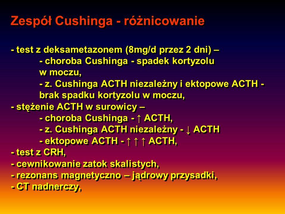 Zespół Cushinga - różnicowanie - test z deksametazonem (8mg/d przez 2 dni) – - choroba Cushinga - spadek kortyzolu w moczu, - z. Cushinga ACTH niezale