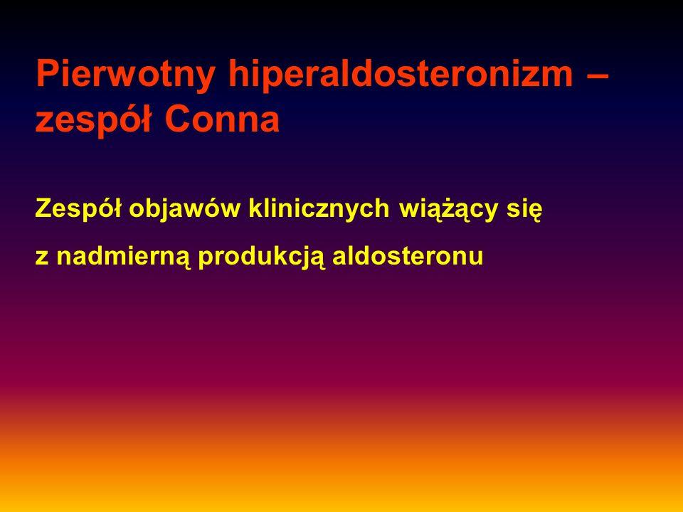 Pierwotny hiperaldosteronizm – zespół Conna Zespół objawów klinicznych wiążący się z nadmierną produkcją aldosteronu