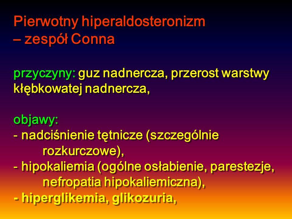 Pierwotny hiperaldosteronizm – zespół Conna przyczyny: guz nadnercza, przerost warstwy kłębkowatej nadnercza, objawy: - nadciśnienie tętnicze (szczegó
