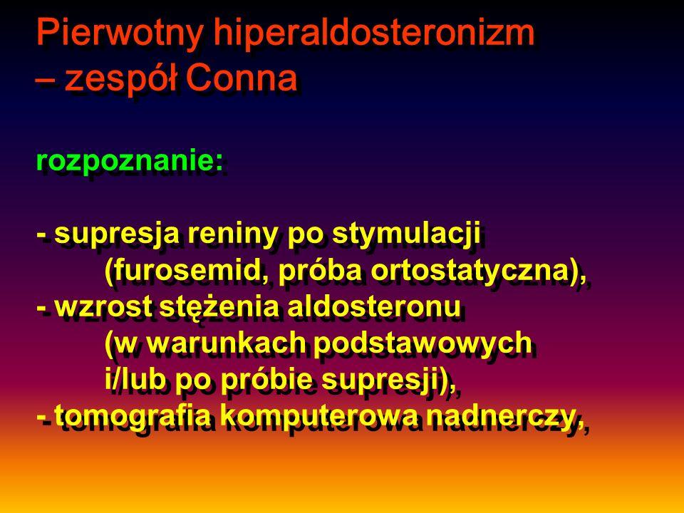 Pierwotny hiperaldosteronizm – zespół Conna rozpoznanie: - supresja reniny po stymulacji (furosemid, próba ortostatyczna), - wzrost stężenia aldostero