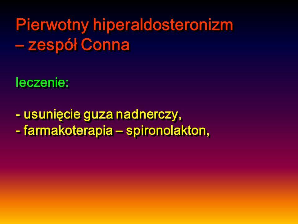 Pierwotny hiperaldosteronizm – zespół Conna leczenie: - usunięcie guza nadnerczy, - farmakoterapia – spironolakton,