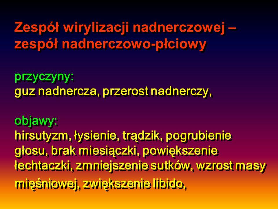 Zespół wirylizacji nadnerczowej – zespół nadnerczowo-płciowy przyczyny: guz nadnercza, przerost nadnerczy, objawy: hirsutyzm, łysienie, trądzik, pogru