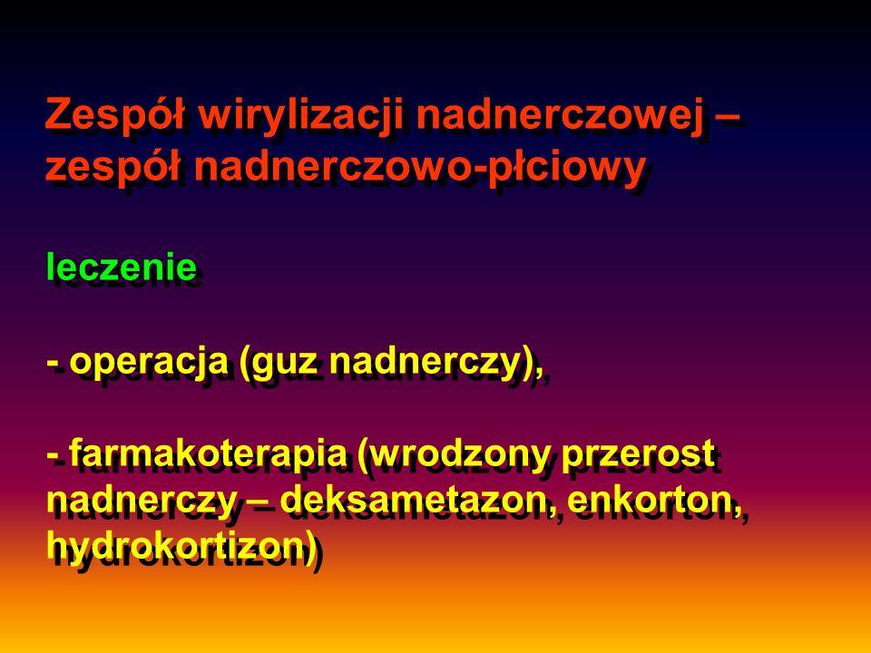 Zespół wirylizacji nadnerczowej – zespół nadnerczowo-płciowy leczenie - operacja (guz nadnerczy), - farmakoterapia (wrodzony przerost nadnerczy – deks